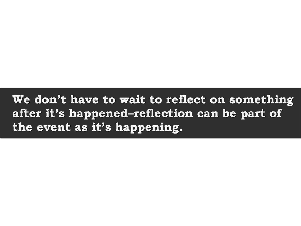 We don't have to wait to reflect on something a...