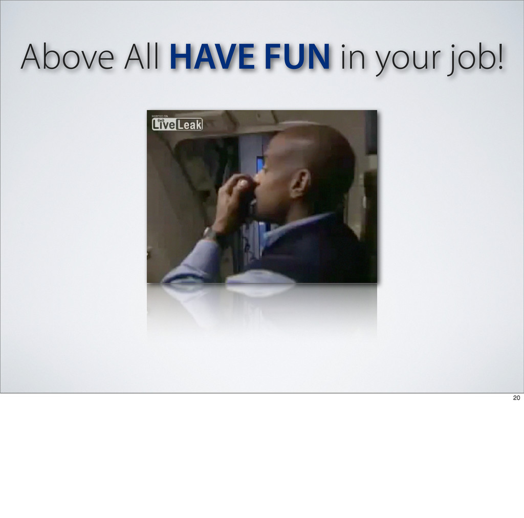 Above All HAVE FUN in your job! 20