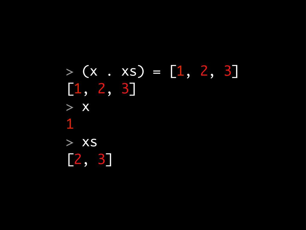 > (x . xs) = [1, 2, 3] [1, 2, 3] > x 1 > xs [2,...