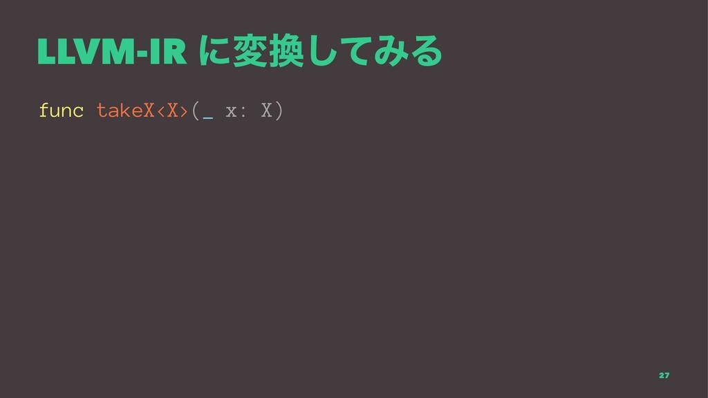 LLVM-IR ʹมͯ͠ΈΔ func takeX<X>(_ x: X) 27