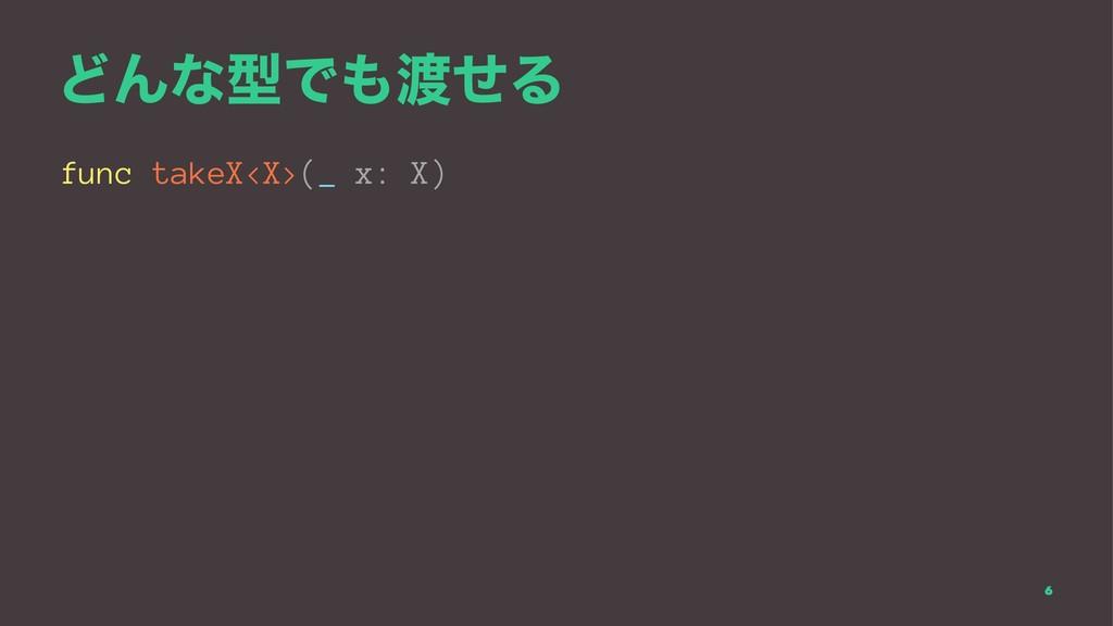 ͲΜͳܕͰͤΔ func takeX<X>(_ x: X) 6
