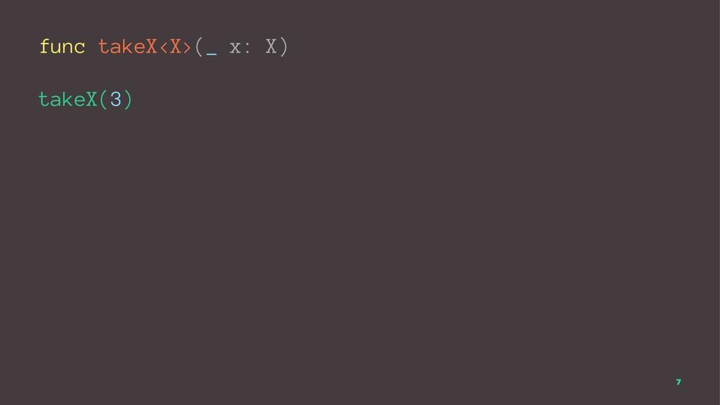 func takeX<X>(_ x: X) takeX(3) 7