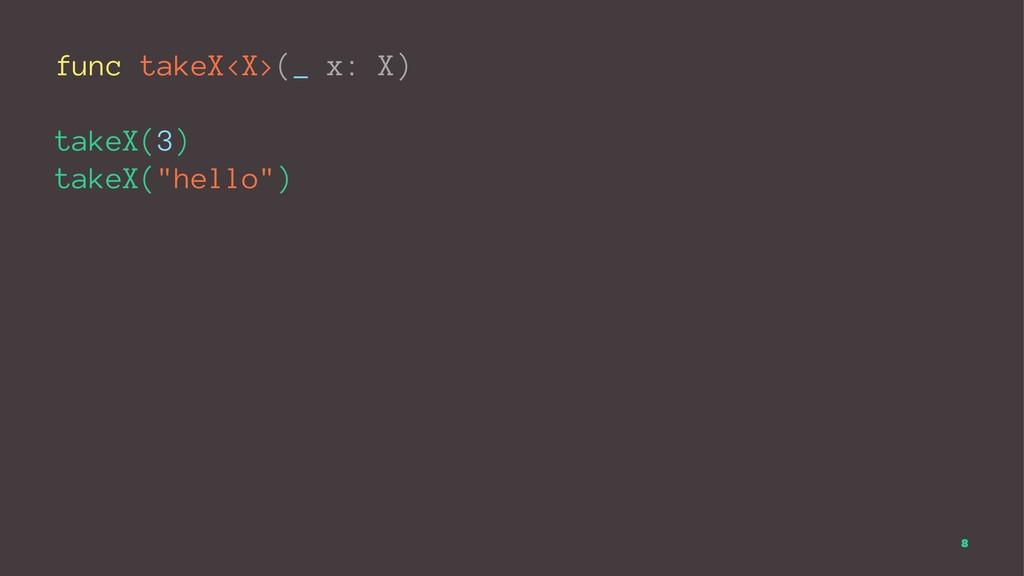 "func takeX<X>(_ x: X) takeX(3) takeX(""hello"") 8"