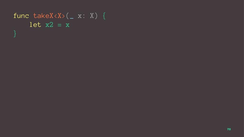 func takeX<X>(_ x: X) { let x2 = x } 72