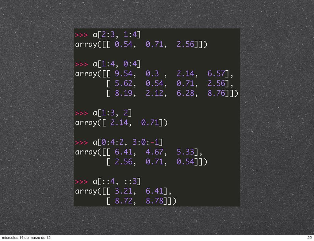 >>> a[2:3, 1:4] array([[ 0.54, 0.71, 2.56]]) >>...