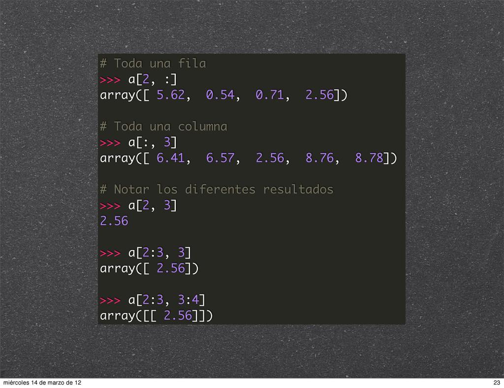 # Toda una fila >>> a[2, :] array([ 5.62, 0.54,...