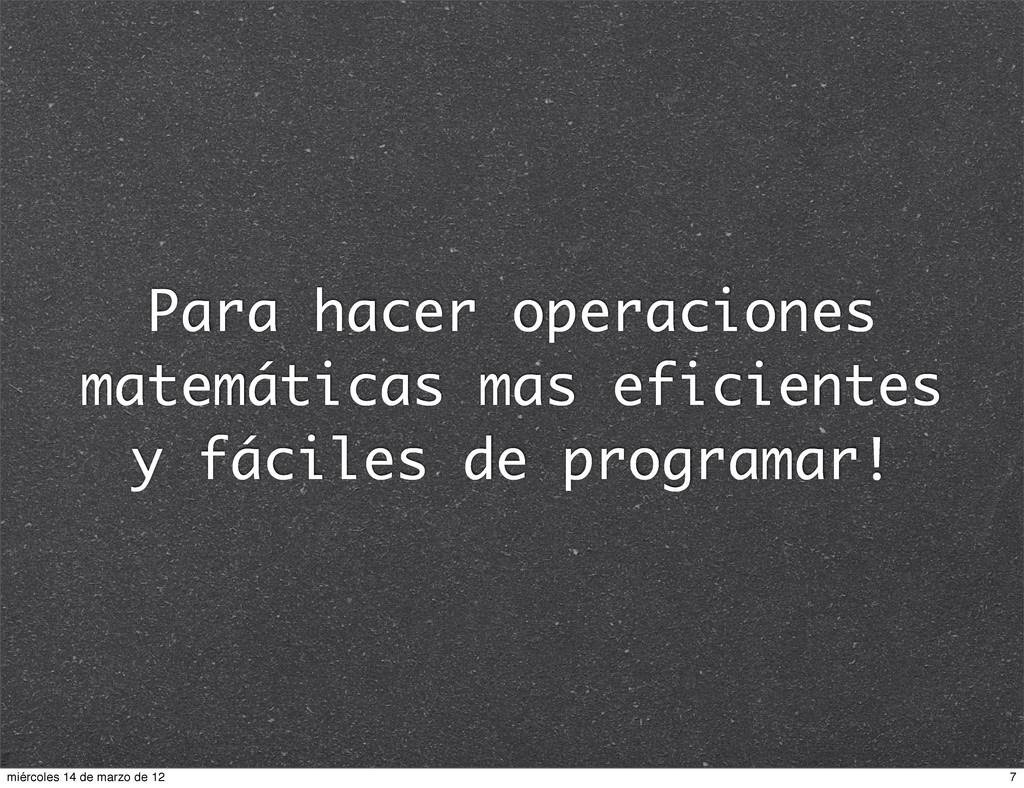 Para hacer operaciones matemáticas mas eficient...
