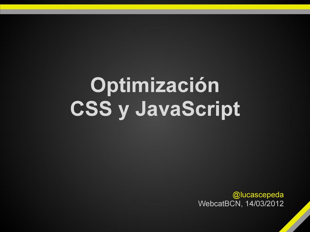 Optimización CSS y JavaScript @lucascepeda Webc...