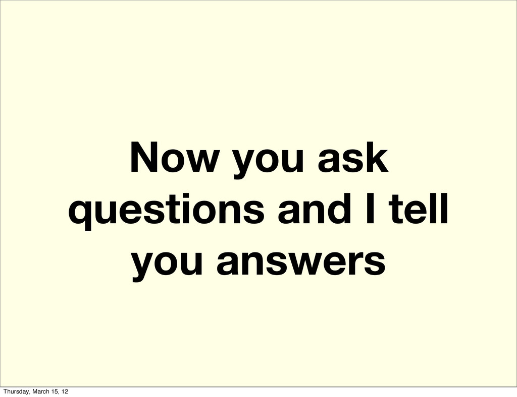 Now you ask questions and I tell you answers Th...