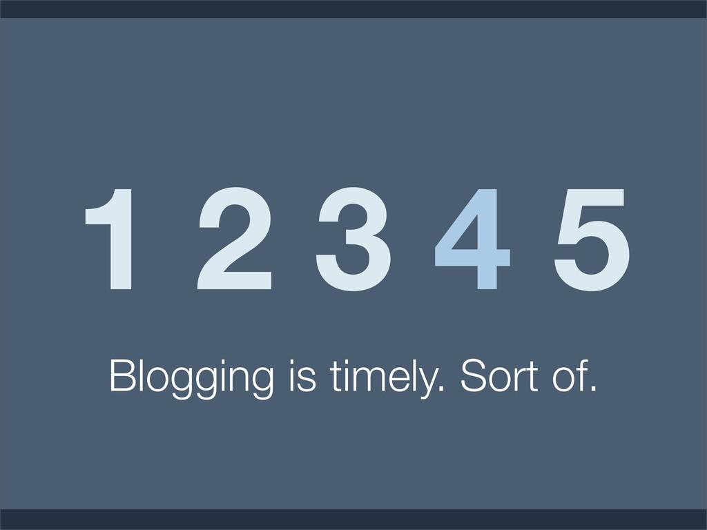 1 2 3 4 5 Blogging is timely. Sort of.