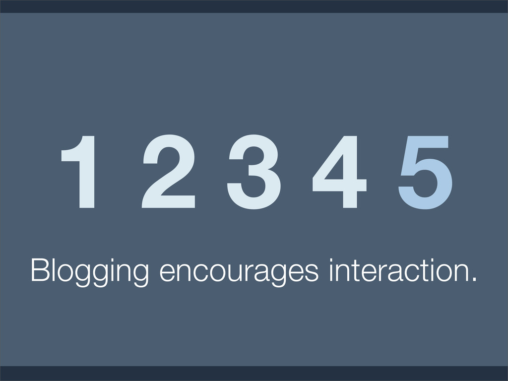 1 2 3 4 5 Blogging encourages interaction.