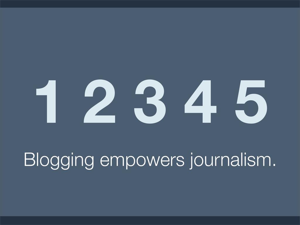 1 2 3 4 5 Blogging empowers journalism.