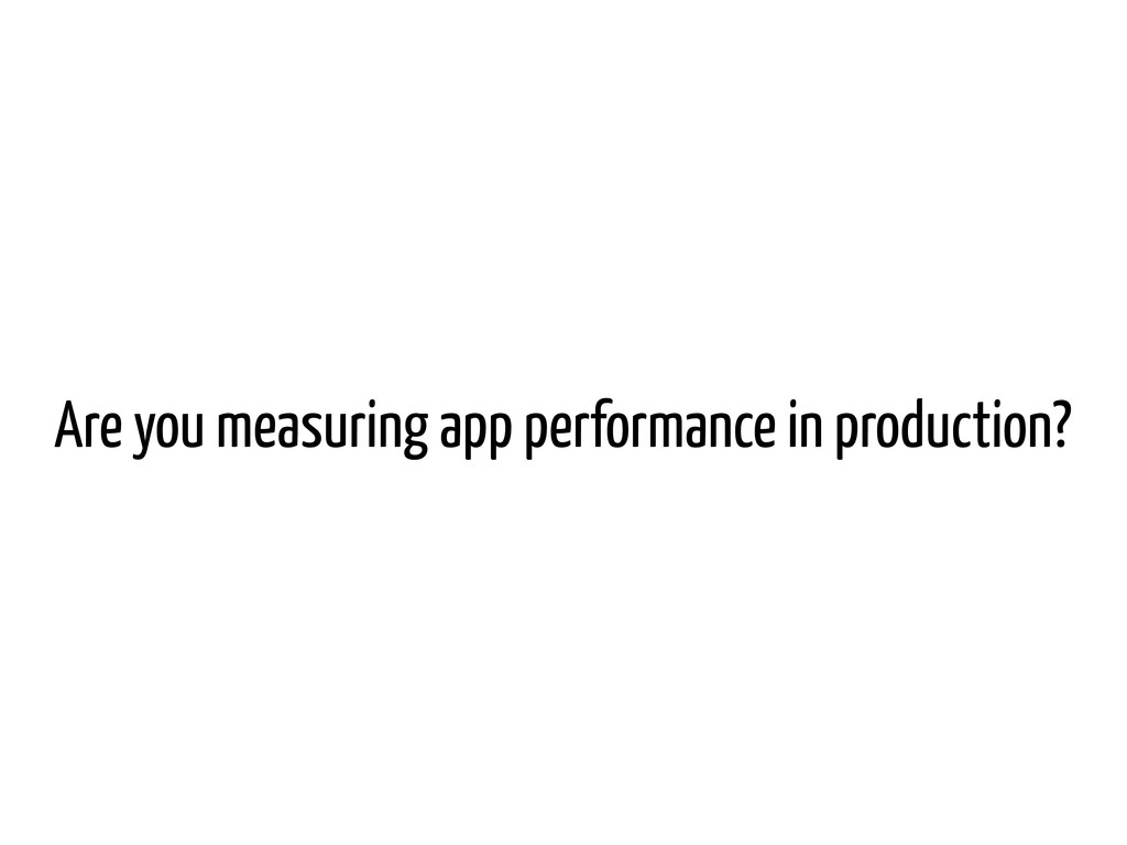 Are you measuring app performance in production?