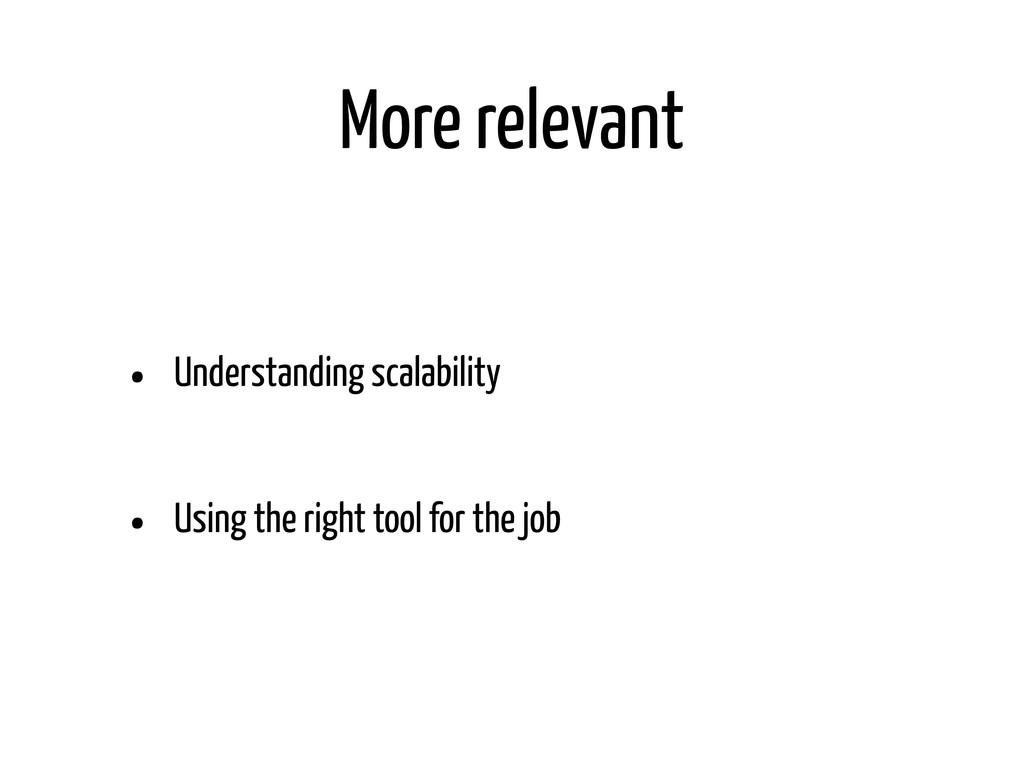 More relevant • Understanding scalability • Usi...