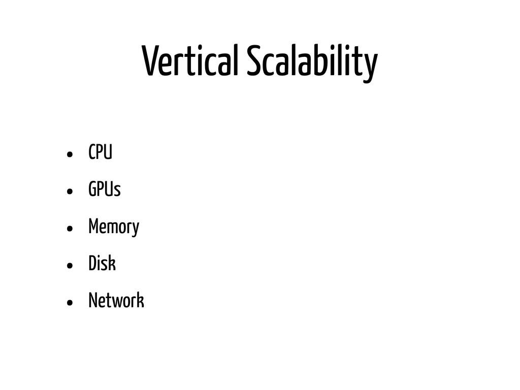 Vertical Scalability • CPU • GPUs • Memory • Di...