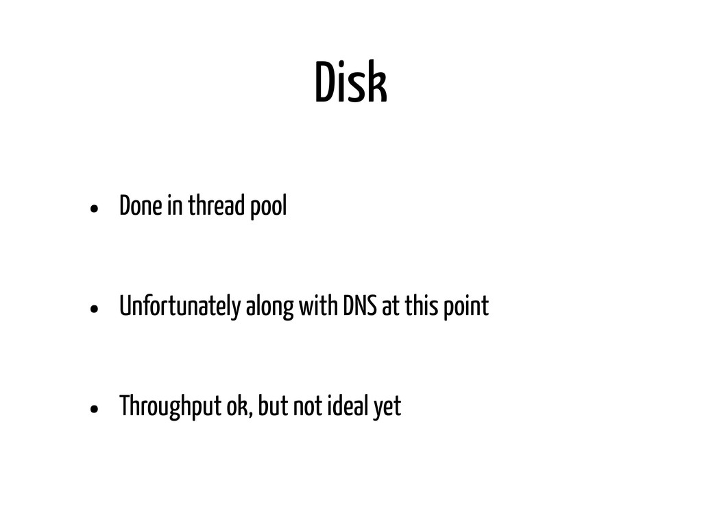Disk • Done in thread pool • Unfortunately alon...