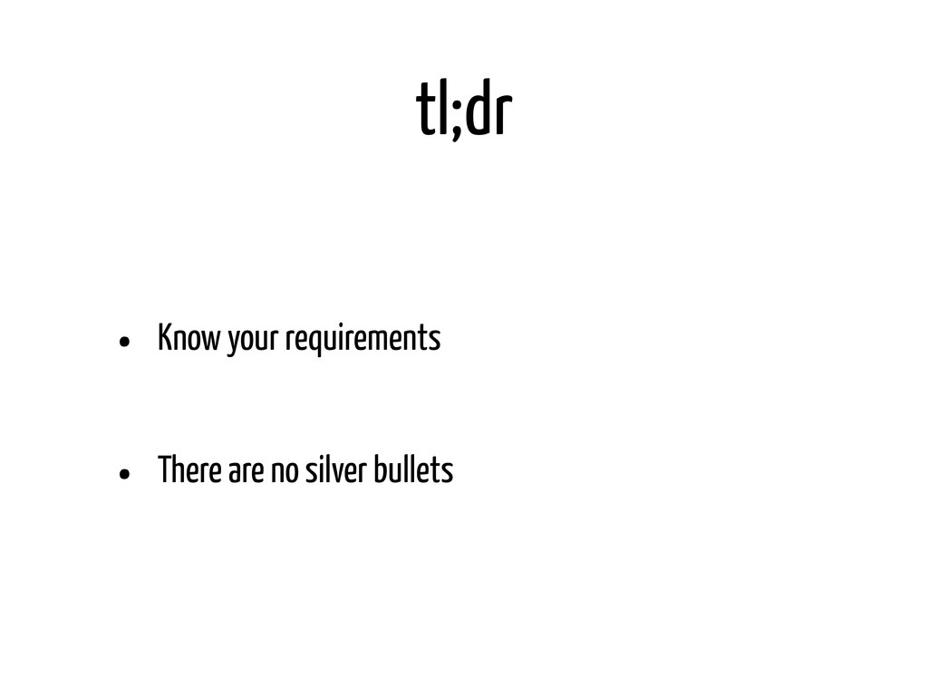 tl;dr • Know your requirements • There are no s...
