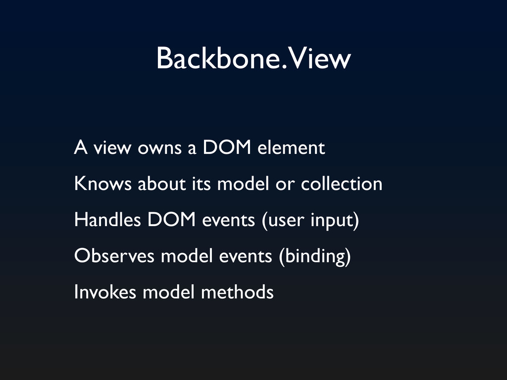 Backbone.View A view owns a DOM element Knows a...
