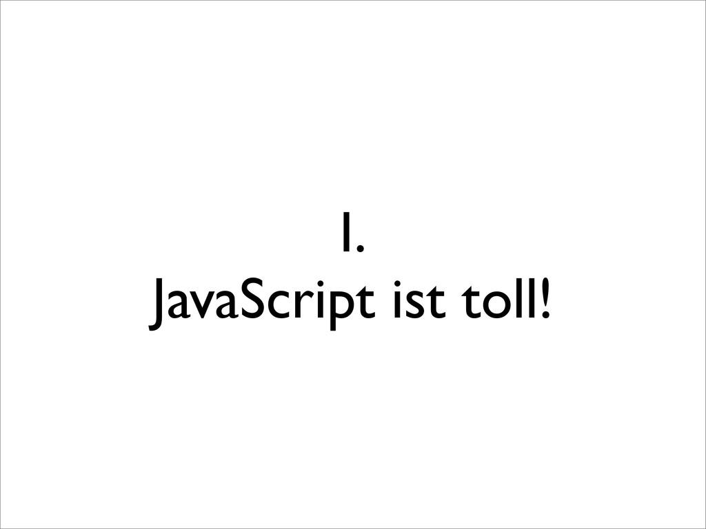 I. JavaScript ist toll!