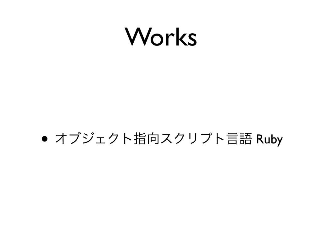 Works • ΦϒδΣΫτࢦεΫϦϓτݴޠ Ruby
