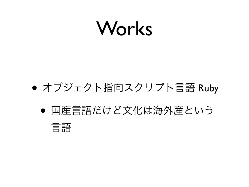 Works • ΦϒδΣΫτࢦεΫϦϓτݴޠ Ruby • ࠃݴޠ͚ͩͲจԽւ֎ͱ͍͏...