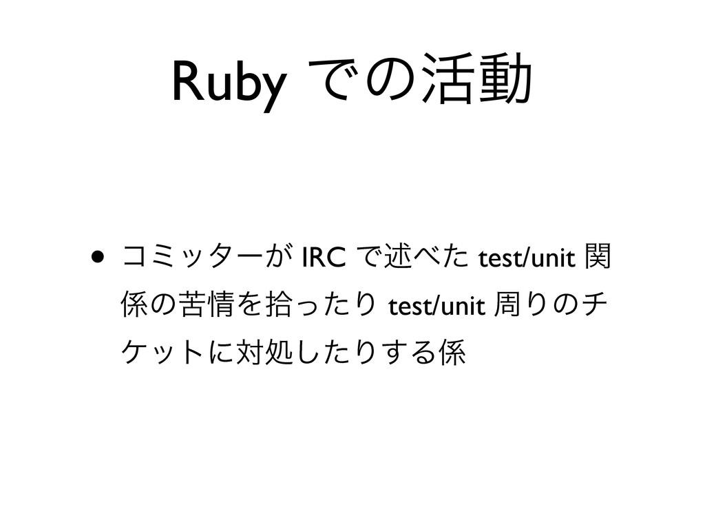 Ruby Ͱͷ׆ಈ • ίϛολʔ͕ IRC Ͱड़ͨ test/unit ؔ ͷۤΛरͬ...
