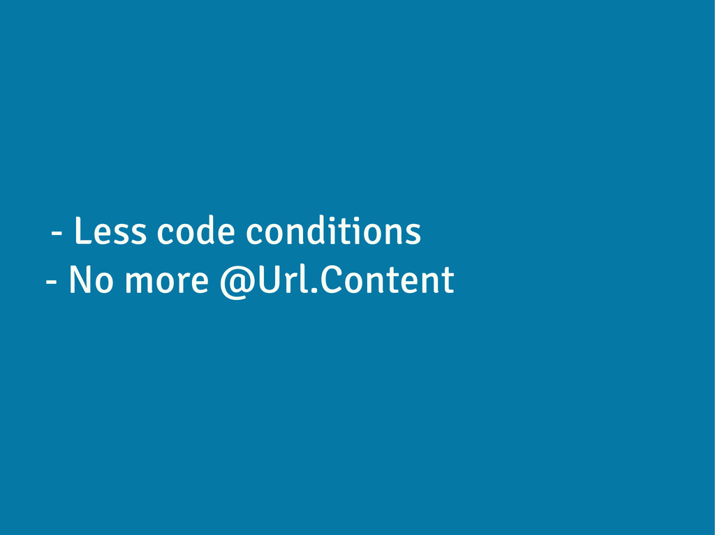 - Less code conditions - No more @Url.Content