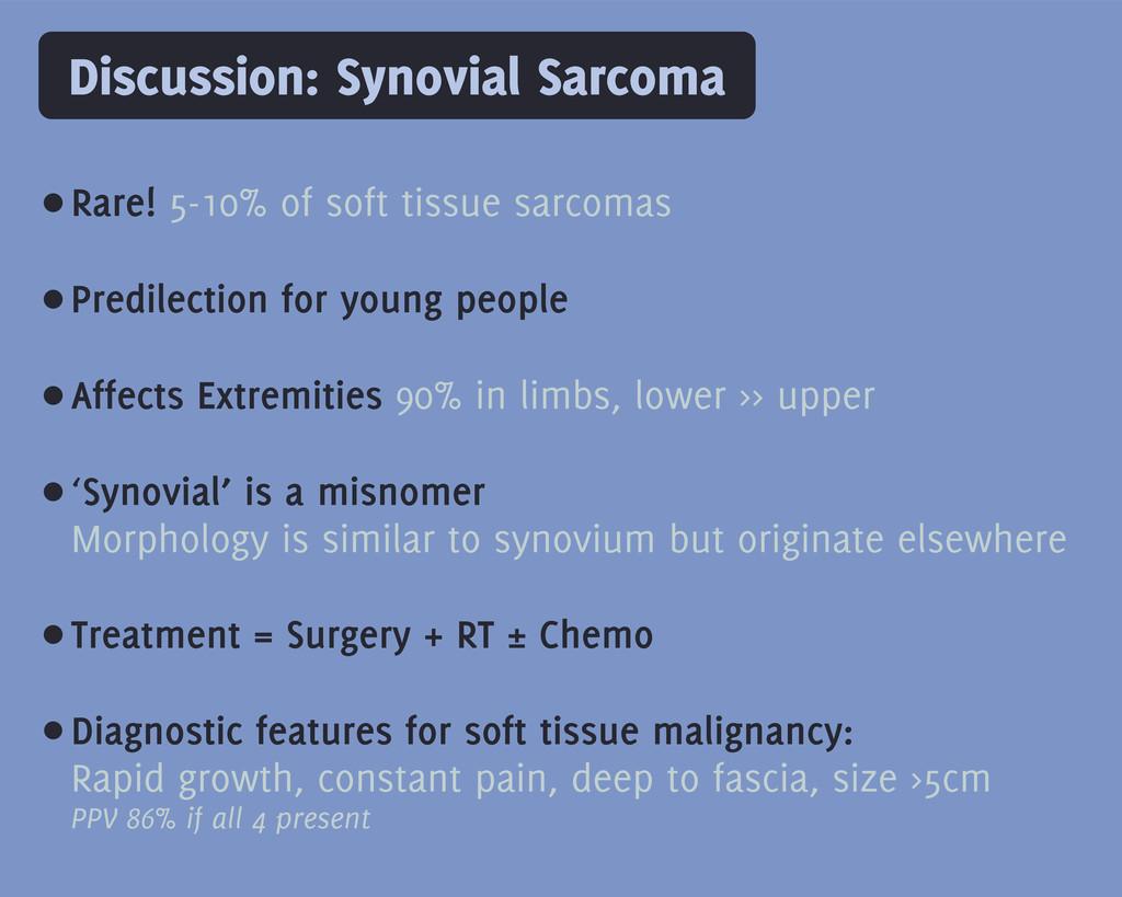 Discussion: Synovial Sarcoma •Rare! 5-10% of so...