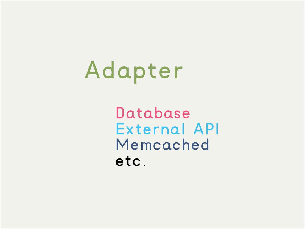 Adapter Database External API Memcached etc.