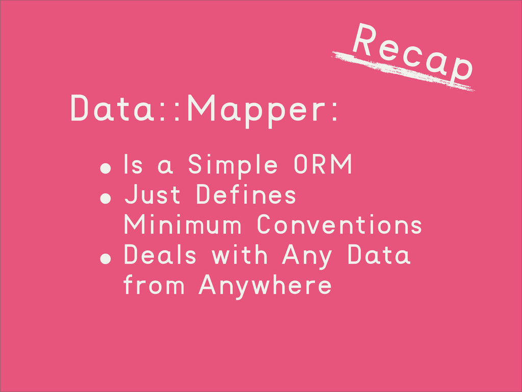 Data::Mapper: Recap • Is a Simple ORM • Just De...