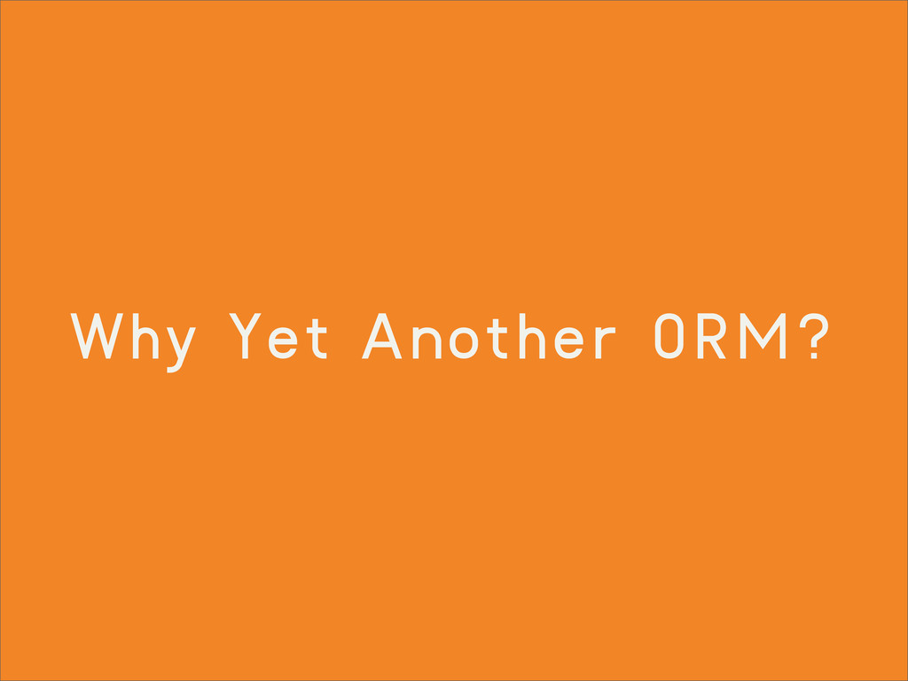 Why Yet Another ORM?