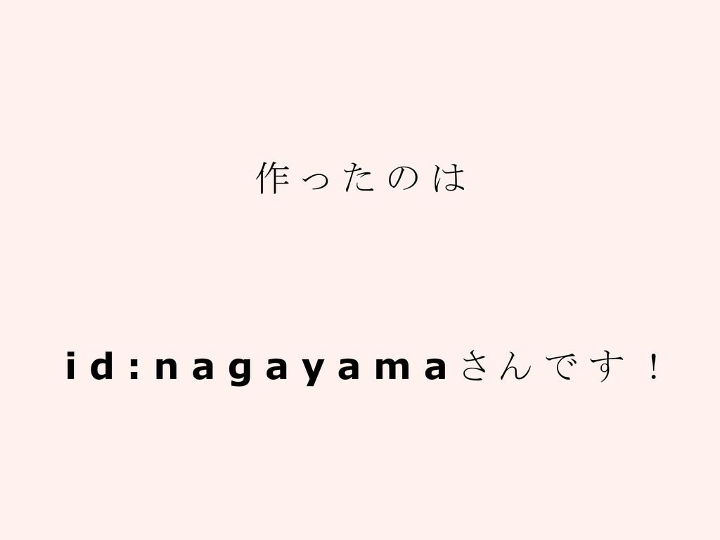 作 っ た の は i d : n a g a y a m a さ ん で す !