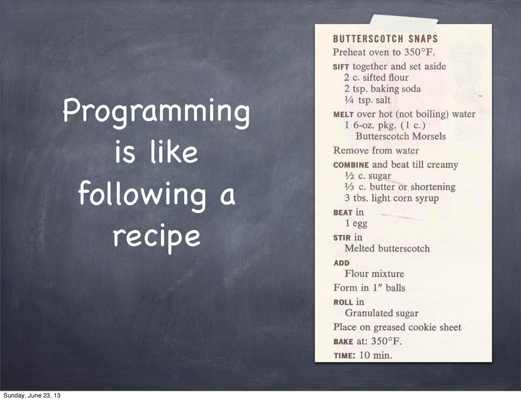 Programming is like following a recipe Sunday, ...