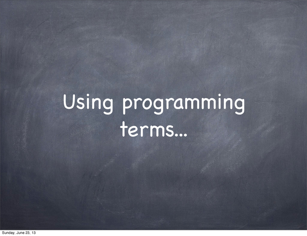 Using programming terms... Sunday, June 23, 13