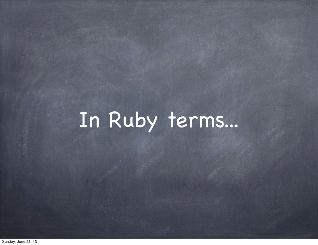 In Ruby terms... Sunday, June 23, 13