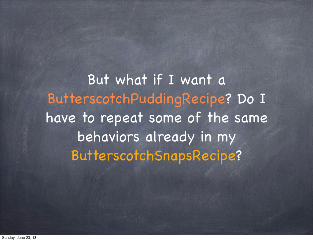 But what if I want a ButterscotchPuddingRecipe?...
