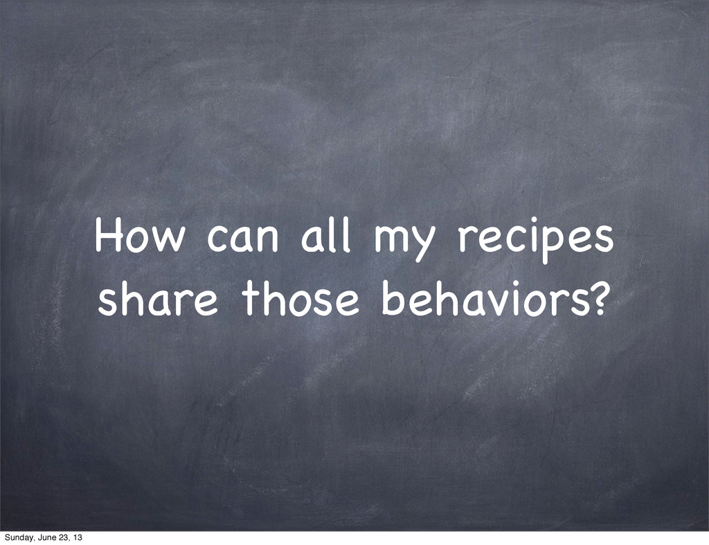 How can all my recipes share those behaviors? S...