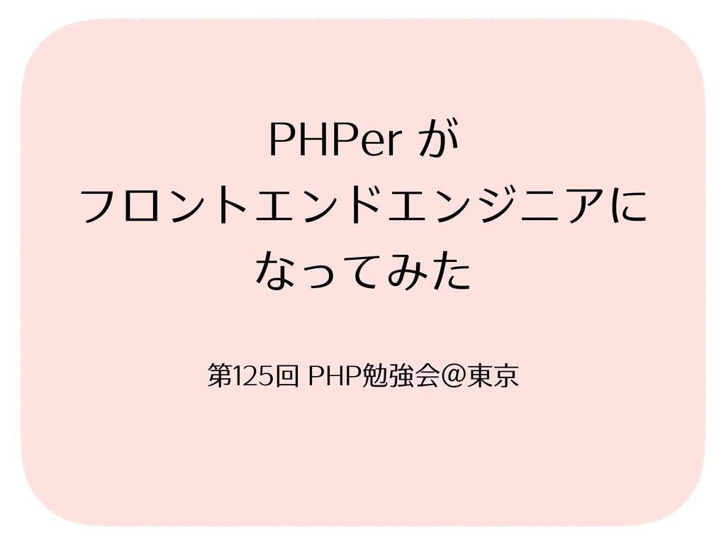 PHPer が フロントエンドエンジニアに なってみた 第125回 PHP勉強会@東京