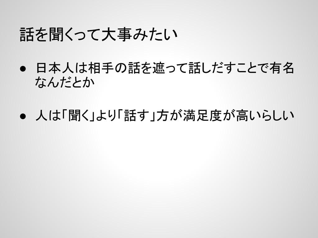 話を聞くって大事みたい ● 日本人は相手の話を遮って話しだすことで有名 なんだとか ● 人は「...