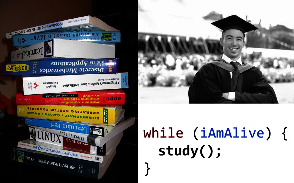 while (iAmAlive) { study(); }