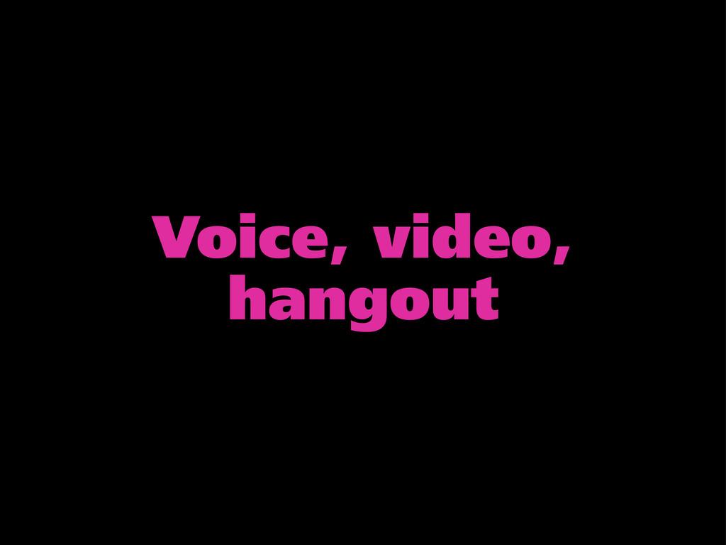Voice, video, hangout