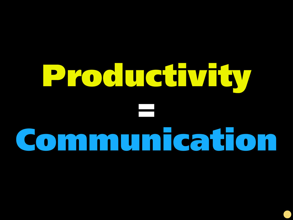 Productivity = Communication