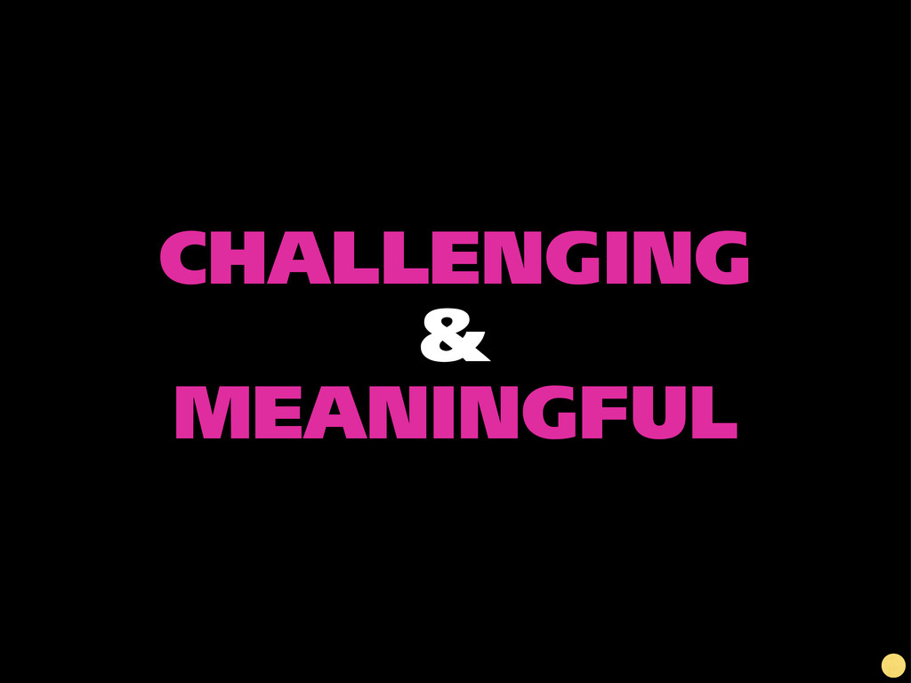 CHALLENGING & MEANINGFUL