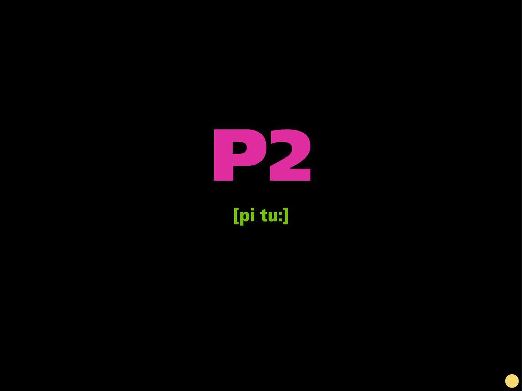 P2 [pi tu:]