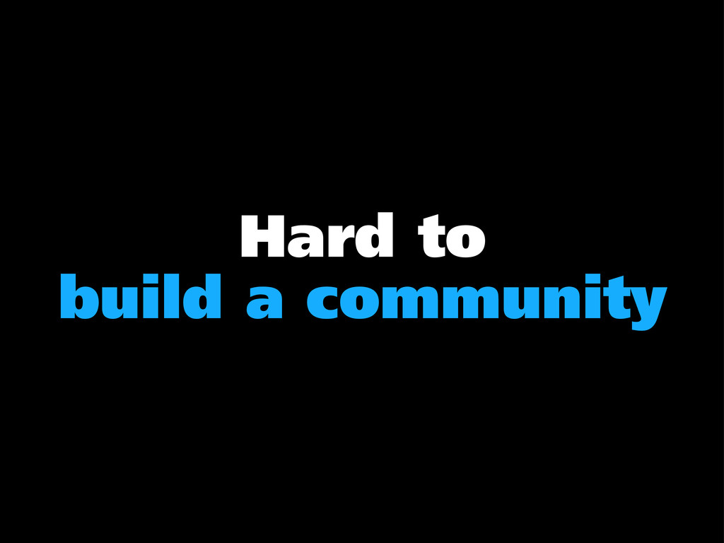 Hard to build a community