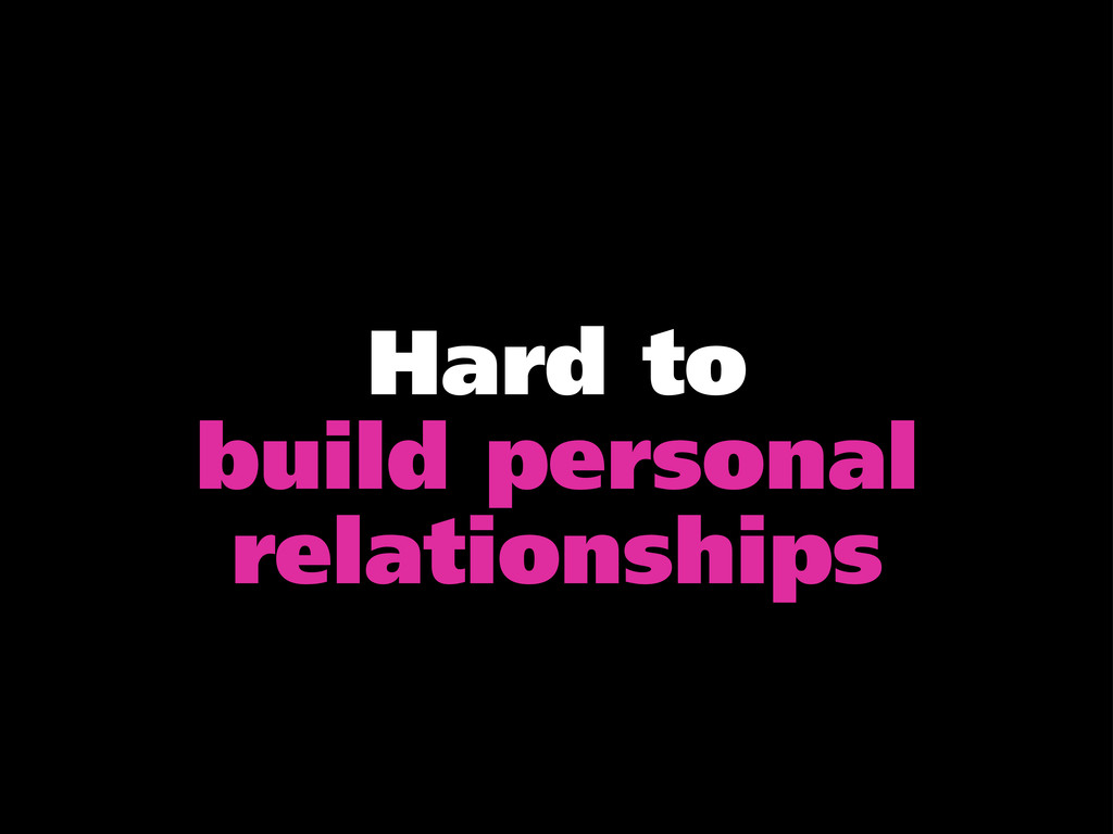 Hard to build personal relationships