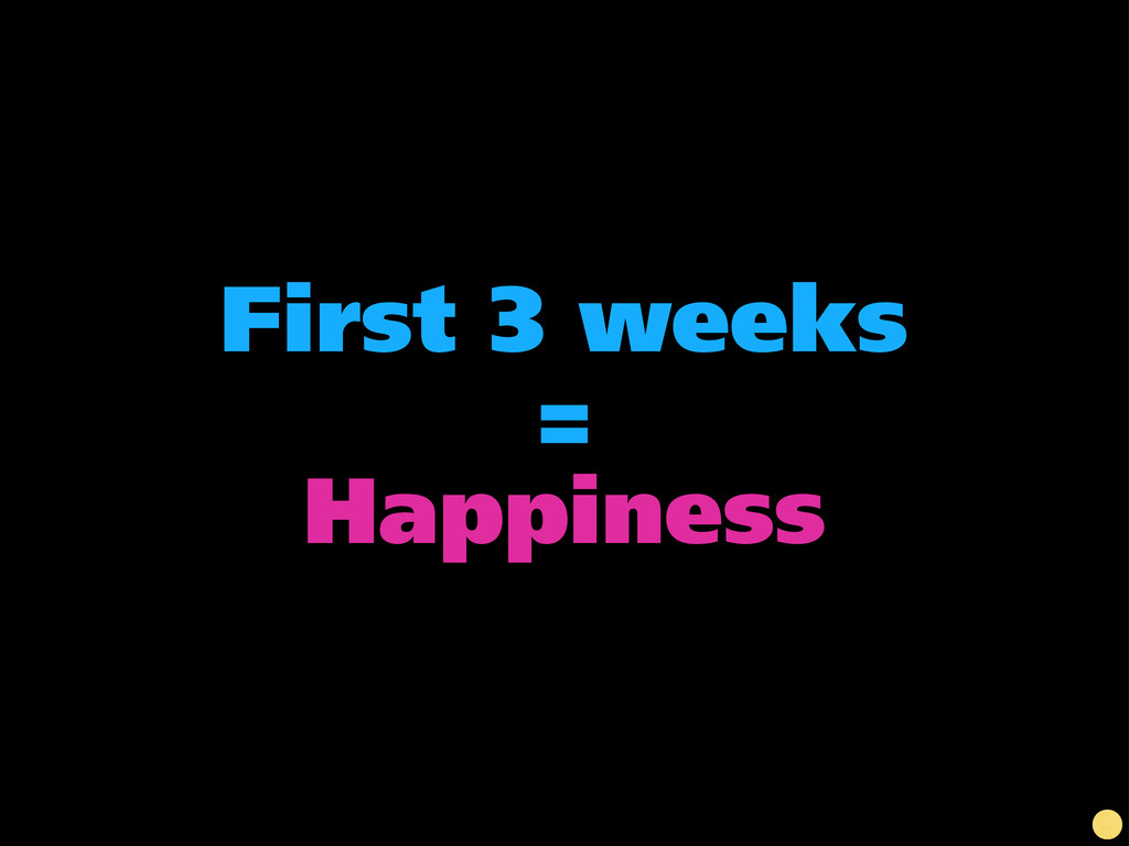 First 3 weeks = Happiness