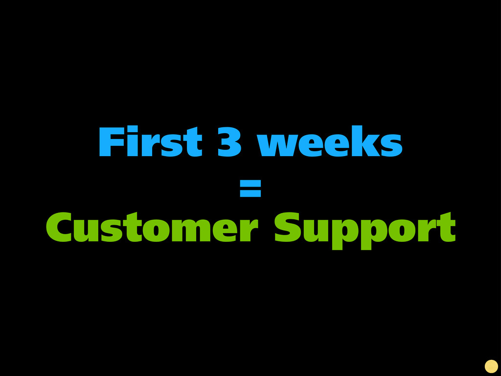 First 3 weeks = Customer Support