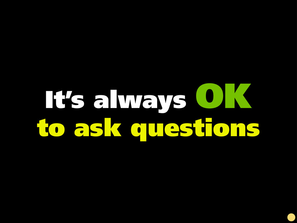 It's always OK to ask questions