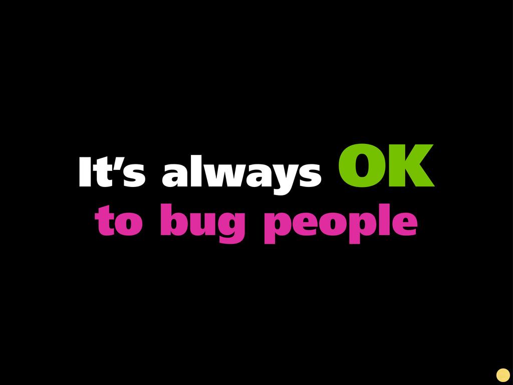 It's always OK to bug people